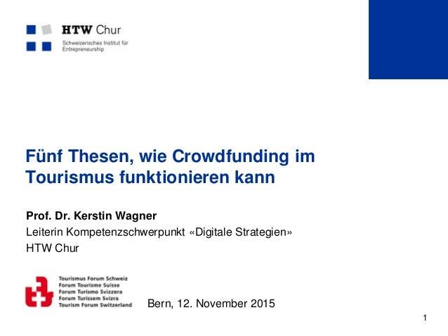 1 Fünf Thesen, wie Crowdfunding im Tourismus funktionieren kann Prof. Dr. Kerstin Wagner Leiterin Kompetenzschwerpunkt «Di...