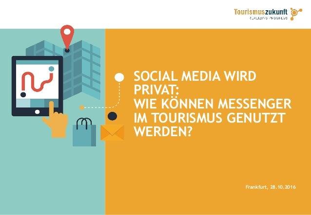 SOCIAL MEDIA WIRD PRIVAT: WIE KÖNNEN MESSENGER IM TOURISMUS GENUTZT WERDEN? Frankfurt, 28.10.2016