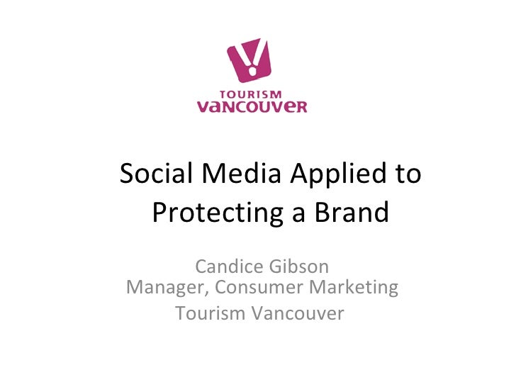 Social Media Applied to Protecting a Brand Candice Gibson Manager, Consumer Marketing Tourism Vancouver