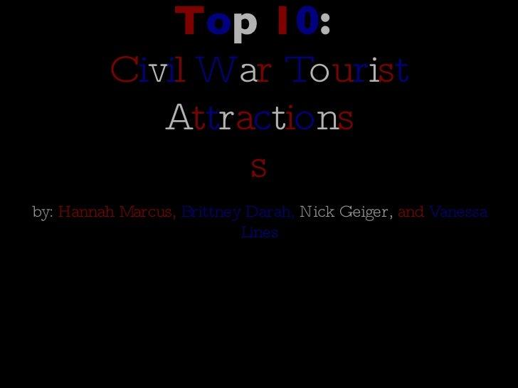 T o p  1 0 :   C i v i l  W a r  T o u r i s t  A t t r a c t i o n s s <ul><li>by:  Hannah Marcus,  Brittney Darah,  Nick...