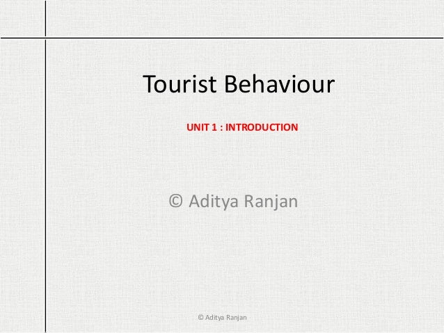 Tourist Behaviour © Aditya Ranjan UNIT 1 : INTRODUCTION © Aditya Ranjan