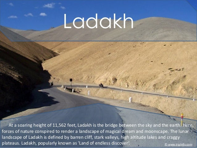 Ladakh    At a soaring height of 11,562 feet, Ladakh is the bridge between the sky and the earth. Here,forces of nature co...