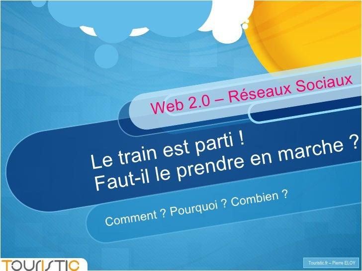 Le train est parti! Faut-il le prendre en marche? Comment? Pourquoi? Combien? Web 2.0 – Réseaux Sociaux