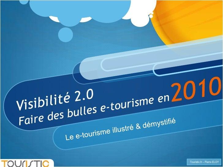 2010<br />Visibilité 2.0Faire des bulles e-tourisme en<br />Le e-tourisme illustré & démystifié <br />