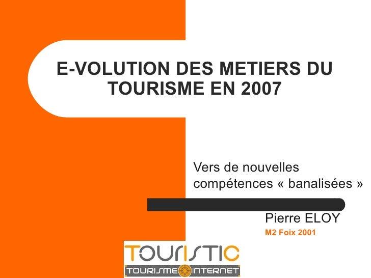 E-VOLUTION DES METIERS DU TOURISME EN 2007 Vers de nouvelles compétences « banalisées » Pierre ELOY M2 Foix 2001