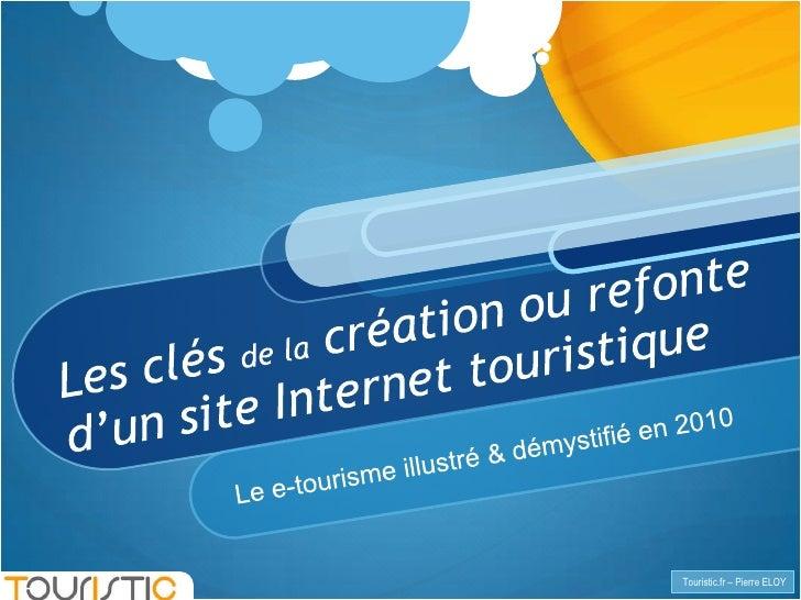 Les clés de la création ou refonte d'un site Internet touristique<br />Le e-tourisme illustré & démystifié en 2010<br />