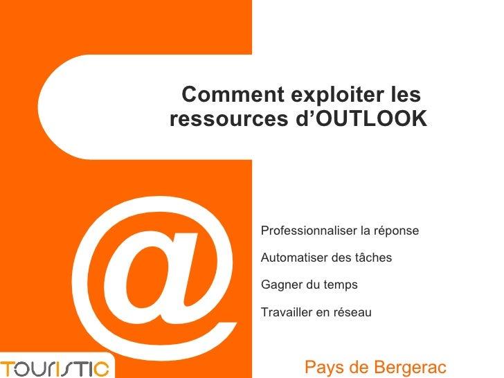 Comment exploiter les ressources d'OUTLOOK  Pays de Bergerac @ Professionnaliser la réponse Automatiser des tâches Gagner ...