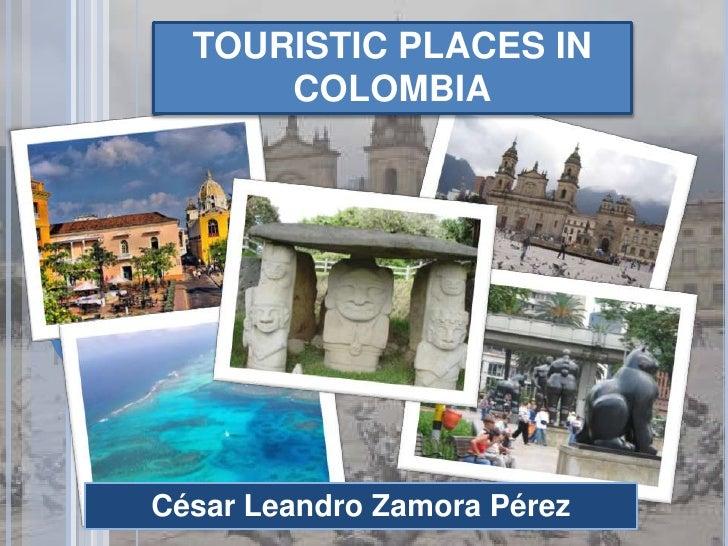TOURISTIC PLACES IN COLOMBIA<br />César Leandro Zamora Pérez<br />