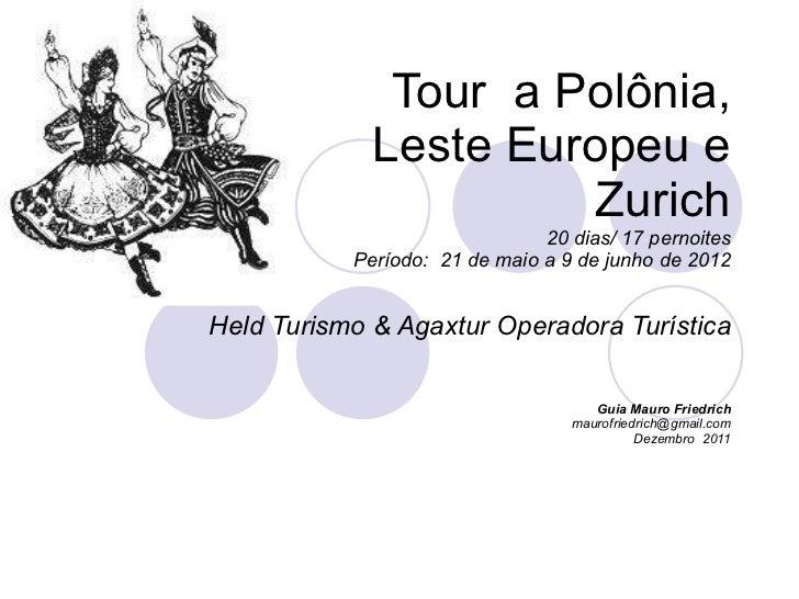Tour  a Polônia,  Leste Europeu e Zurich 20 dias/ 17 pernoites Período:  21 de maio a 9 de junho de 2012 Held Turismo & Ag...