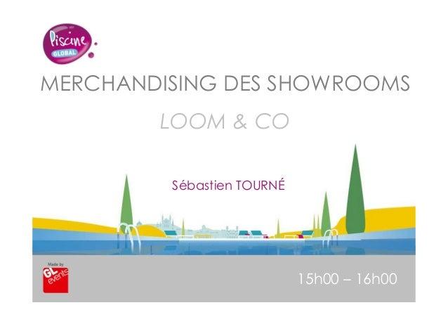 www.piscine-expo.com MERCHANDISING DES SHOWROOMS LOOM & CO 15h00 – 16h00 Sébastien TOURNÉ