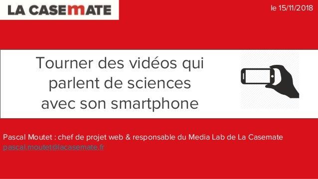 Tourner des vidéos qui parlent de sciences avec son smartphone Pascal Moutet : chef de projet web & responsable du Media L...
