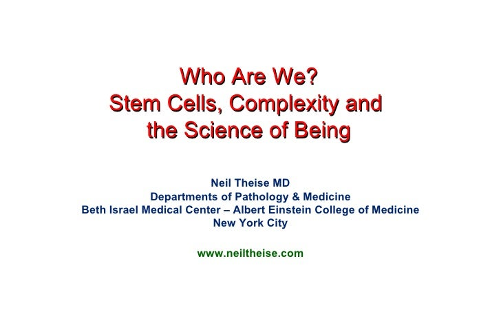 Who Are We? Stem Cells, Complexity and  the Science of Being Neil Theise MD Departments of Pathology & Medicine Beth Israe...
