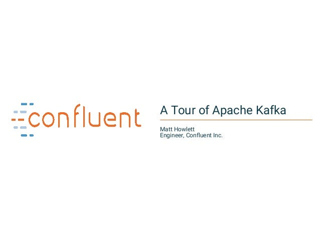 1Confidential A Tour of Apache Kafka Matt Howlett Engineer, Confluent Inc.
