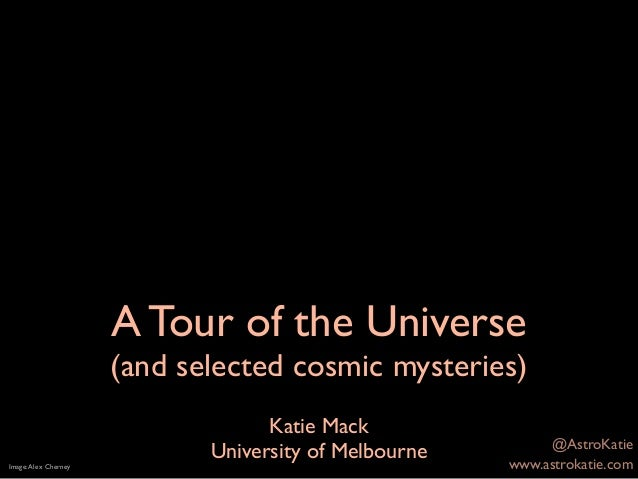 A Tour of the Universe (and selected cosmic mysteries) Katie Mack University of MelbourneImage:Alex Cherney www.astrokatie...