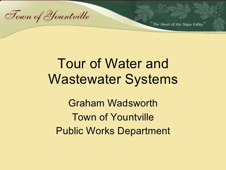 Tour of Water and Wastewater Systems Graham Wadsworth Town of Yountville Public Works Department