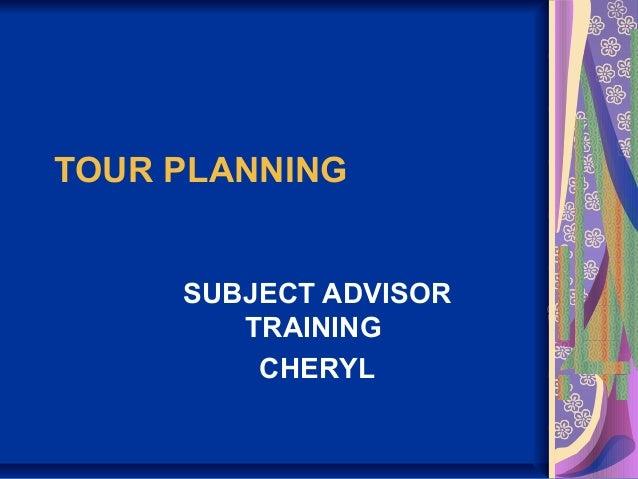 TOUR PLANNING SUBJECT ADVISOR TRAINING CHERYL