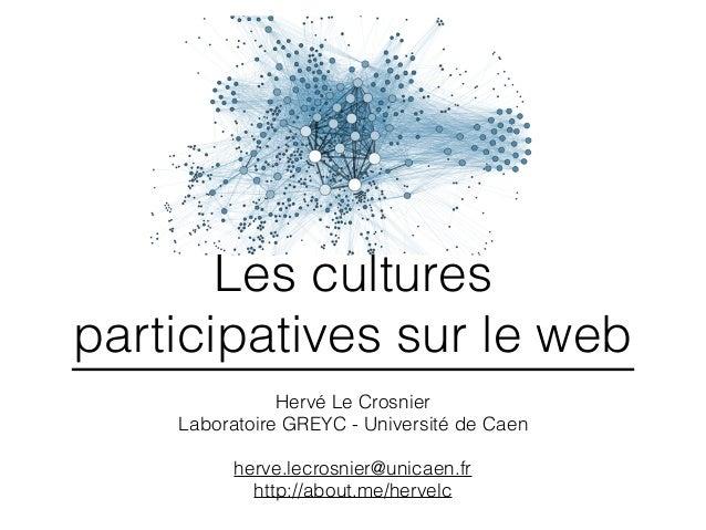 Les cultures participatives sur le web Hervé Le Crosnier Laboratoire GREYC - Université de Caen herve.lecrosnier@unicaen.f...