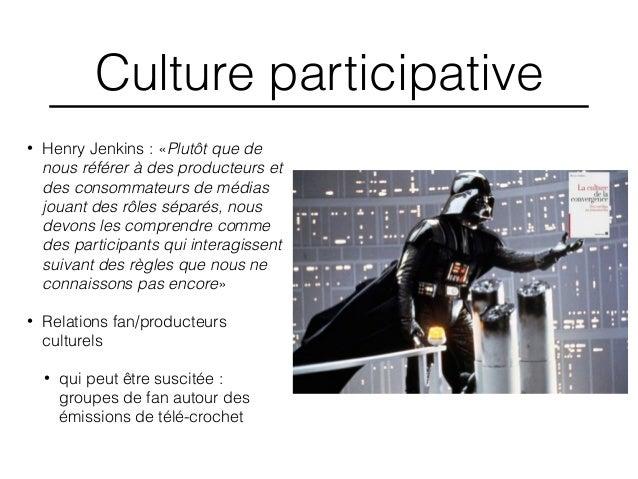 Culture participative • Henry Jenkins : «Plutôt que de nous référer à des producteurs et des consommateurs de médias jouan...