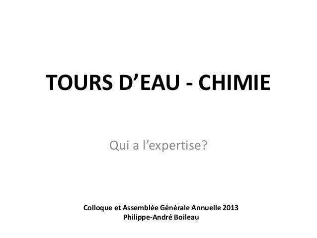 TOURS D'EAU - CHIMIE Qui a l'expertise? Colloque et Assemblée Générale Annuelle 2013 Philippe-André Boileau