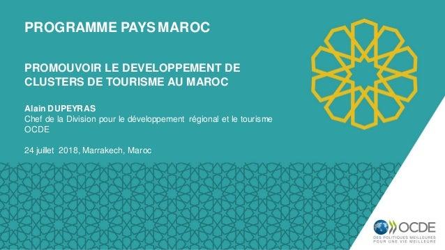 PROGRAMME PAYS MAROC Alain DUPEYRAS Chef de la Division pour le développement régional et le tourisme OCDE 24 juillet 2018...
