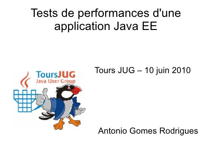 Tests de performances d'une     application Java EE              Tours JUG – 10 juin 2010                 Antonio Gomes Ro...