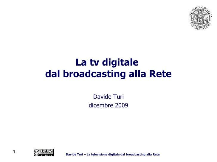 La tv digitale  dal broadcasting alla Rete Davide Turi dicembre 2009 Davide Turi – La televisione digitale dal broadcastin...
