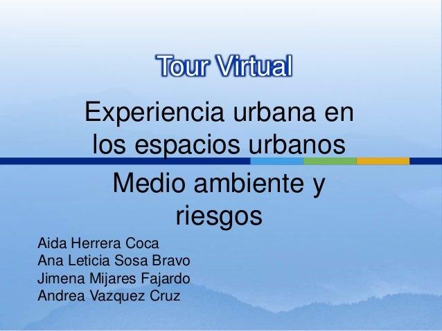 Tour Virtual Experiencia urbana en los espacios urbanos Medio ambiente y riesgos Aida Herrera Coca Ana Leticia Sosa Bravo ...