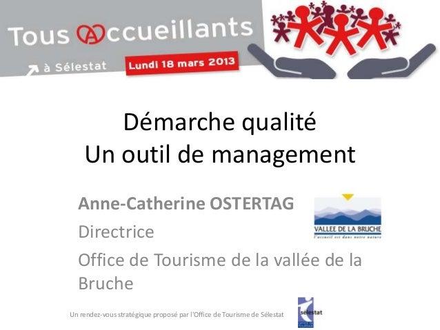 Démarche qualité    Un outil de management  Anne-Catherine OSTERTAG  Directrice  Office de Tourisme de la vallée de la  Br...
