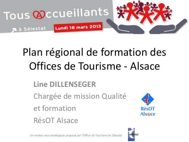Plan régional de formation des Offices de Tourisme - Alsace   Line DILLENSEGER   Chargée de mission Qualité   et formation...