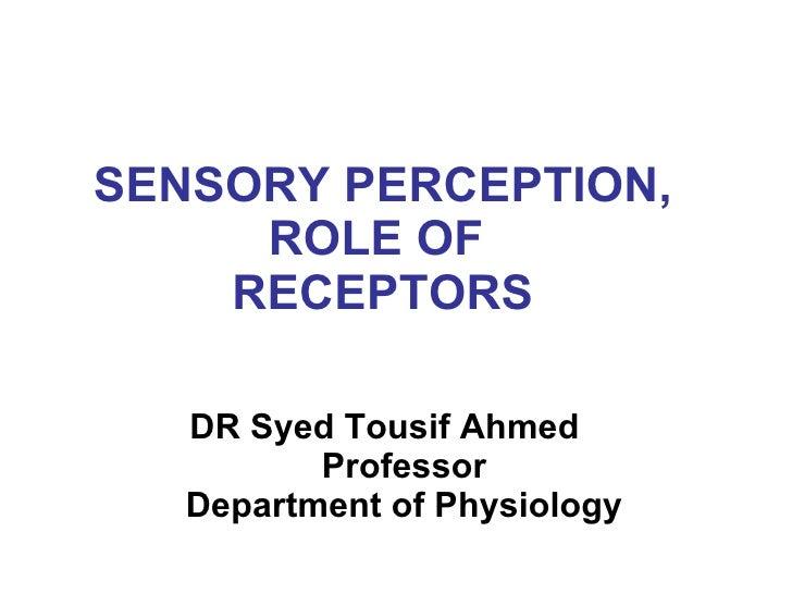 SENSORY PERCEPTION, ROLE OF  RECEPTORS <ul><li>DR Syed Tousif Ahmed  Professor Department of Physiology </li></ul>