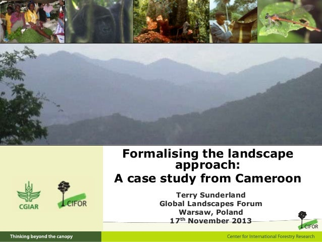 Formalising the landscape approach: A case study from Cameroon Terry Sunderland Global Landscapes Forum Warsaw, Poland 17t...