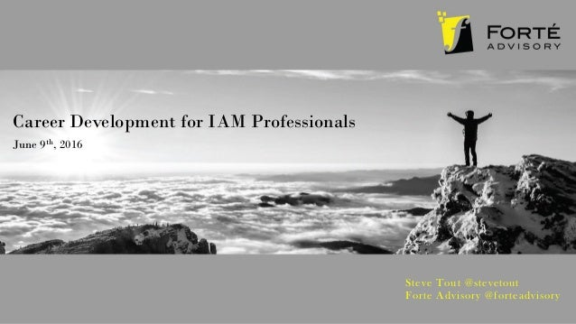 Career Development for IAM Professionals June 9th, 2016 Steve Tout @stevetout Forte Advisory @forteadvisory
