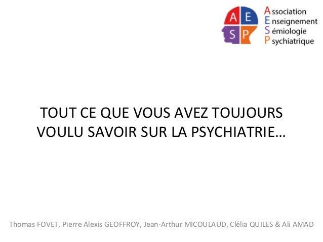 TOUT CE QUE VOUS AVEZ TOUJOURS VOULU SAVOIR SUR LA PSYCHIATRIE… Thomas FOVET, Pierre Alexis GEOFFROY, Jean-Arthur MICOULAU...