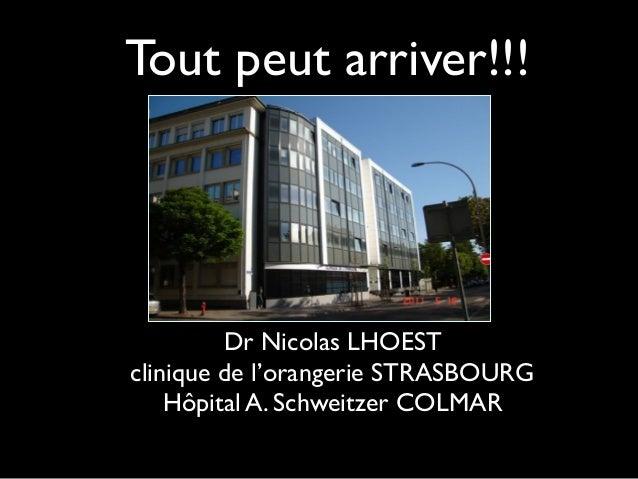 Tout peut arriver!!! Dr Nicolas LHOEST clinique de l'orangerie STRASBOURG Hôpital A. Schweitzer COLMAR