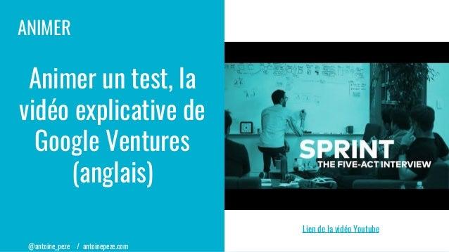 @antoine_peze / antoinepeze.com ANIMER Animer un test, la vidéo explicative de Google Ventures (anglais) Lien de la vidéo ...