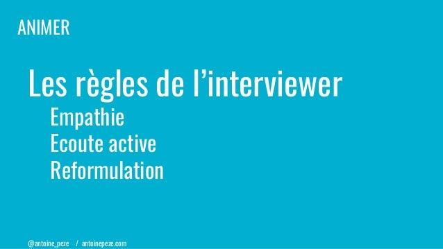 @antoine_peze / antoinepeze.com Les règles de l'interviewer Empathie Ecoute active Reformulation ANIMER