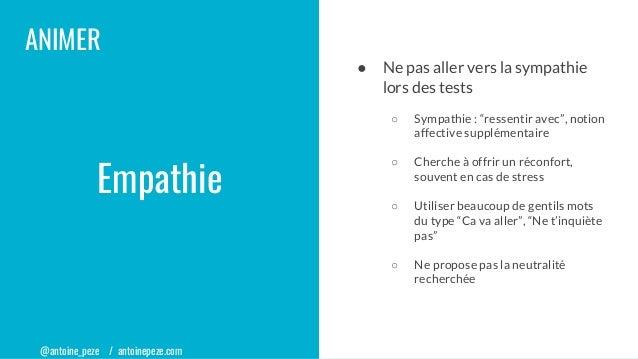 """@antoine_peze / antoinepeze.com ANIMER Empathie ● Ne pas aller vers la sympathie lors des tests ○ Sympathie : """"ressentir a..."""