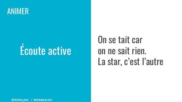 @antoine_peze / antoinepeze.com ANIMER Écoute active On se tait car on ne sait rien. La star, c'est l'autre
