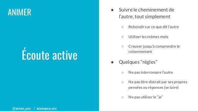 @antoine_peze / antoinepeze.com ANIMER Écoute active ● Suivre le cheminement de l'autre, tout simplement ○ Rebondir sur ce...