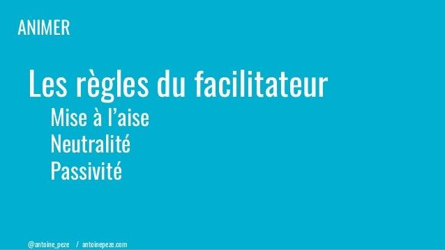 @antoine_peze / antoinepeze.com Les règles du facilitateur Mise à l'aise Neutralité Passivité ANIMER