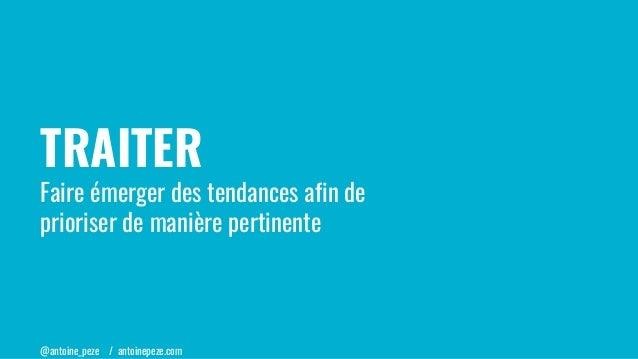 @antoine_peze / antoinepeze.com TRAITER Faire émerger des tendances afin de prioriser de manière pertinente