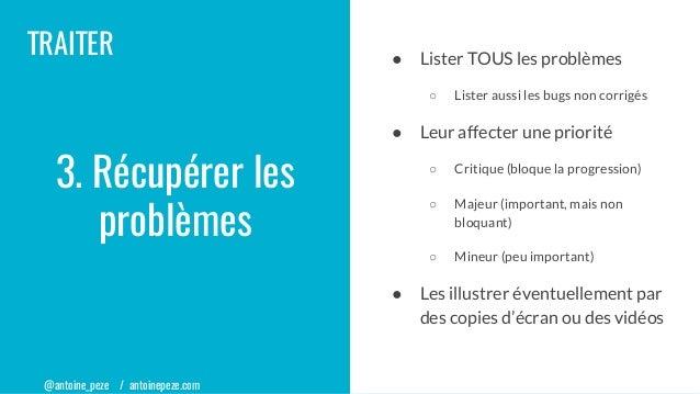 @antoine_peze / antoinepeze.com TRAITER ● Lister TOUS les problèmes ○ Lister aussi les bugs non corrigés ● Leur affecter u...