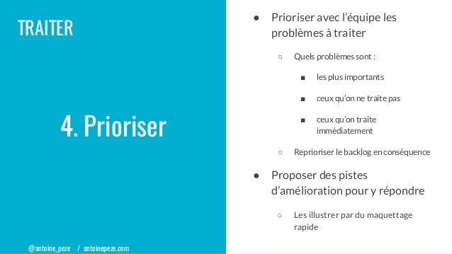 @antoine_peze / antoinepeze.com TRAITER 4. Prioriser ● Prioriser avec l'équipe les problèmes à traiter ○ Quels problèmes s...
