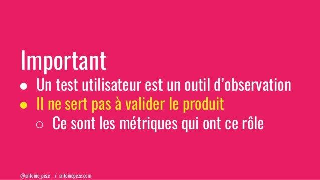 @antoine_peze / antoinepeze.com Important ● Un test utilisateur est un outil d'observation ● Il ne sert pas à valider le p...