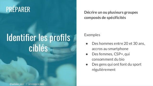 @antoine_peze / antoinepeze.com PRÉPARER Identifier les profils ciblés Décrire un ou plusieurs groupes composés de spécifi...