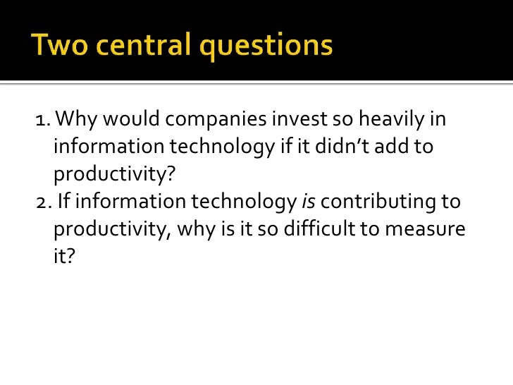 Two central questions<br />1. Why would companies invest so heavily in information technology if it didn't add to producti...