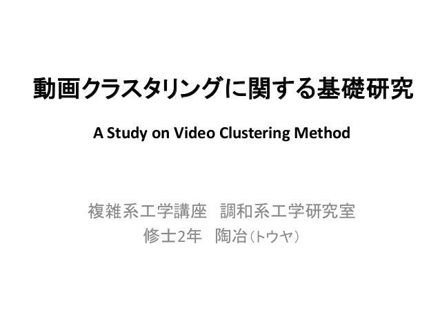 動画クラスタリングに関する基礎研究  複雑系工学講座 調和系工学研究室  修士2年 陶冶(トウヤ)  A Study on Video Clustering Method
