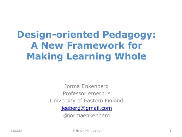 Design-oriented Pedagogy: A New Framework for Making Learning Whole Jorma Enkenberg Professor emeritus University of Easte...