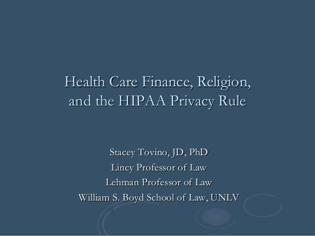 Health Care Finance, Religion, and the HIPAA Privacy Rule Stacey Tovino, JD, PhD Lincy Professor of Law Lehman Professor o...
