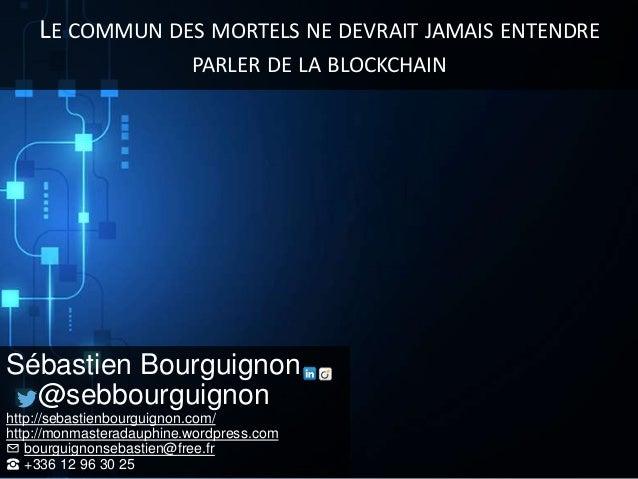 LE COMMUN DES MORTELS NE DEVRAIT JAMAIS ENTENDRE PARLER DE LA BLOCKCHAIN Sébastien Bourguignon @sebbourguignon http://seba...